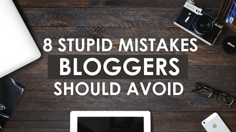 8 Stupid Mistakes Bloggers Should Avoid in 2021