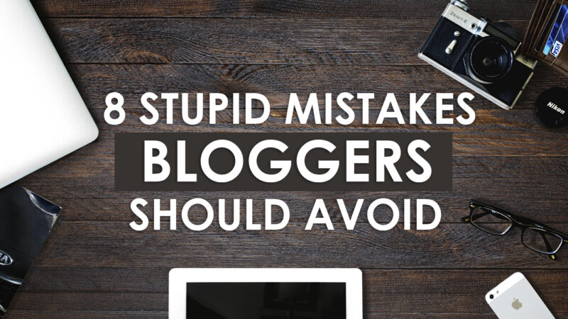 8 Stupid Mistakes Bloggers Should Avoid in 2020